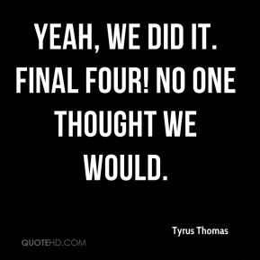 Yeah, we did it. Final Four! No one thought we would.