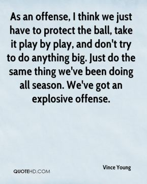 As an offense, I think we just have to protect the ball, take it play by play, and don't try to do anything big. Just do the same thing we've been doing all season. We've got an explosive offense.