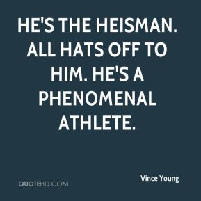 He's the Heisman. All hats off to him. He's a phenomenal athlete.