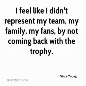 Vince Young  - I feel like I didn't represent my team, my family, my fans, by not coming back with the trophy.