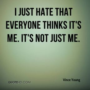 I just hate that everyone thinks it's me. It's not just me.