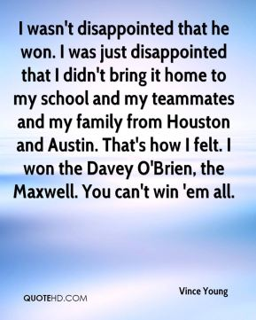 Vince Young  - I wasn't disappointed that he won. I was just disappointed that I didn't bring it home to my school and my teammates and my family from Houston and Austin. That's how I felt. I won the Davey O'Brien, the Maxwell. You can't win 'em all.