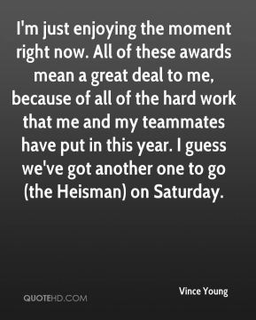 Vince Young  - I'm just enjoying the moment right now. All of these awards mean a great deal to me, because of all of the hard work that me and my teammates have put in this year. I guess we've got another one to go (the Heisman) on Saturday.