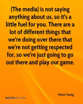 (The media) is not saying anything about us, so it's a little fuel for you. There are a lot of different things that we're doing over there that we're not getting respected for, so we're just going to go out there and play our game.