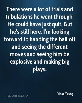 There were a lot of trials and tribulations he went through. He could have just quit. But he's still here. I'm looking forward to handing the ball off and seeing the different moves and seeing him be explosive and making big plays.