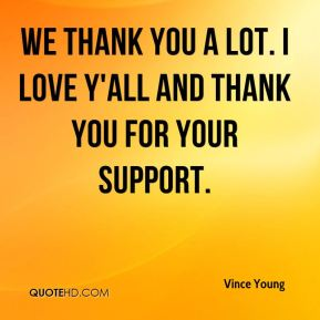 We thank you a lot. I love y'all and thank you for your support.