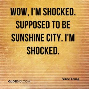 Vince Young  - Wow, I'm shocked. Supposed to be Sunshine City. I'm shocked.