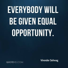 Virender Sehwag  - Everybody will be given equal opportunity.