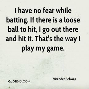 Virender Sehwag  - I have no fear while batting. If there is a loose ball to hit, I go out there and hit it. That's the way I play my game.