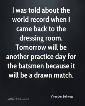 Virender Sehwag  - I was told about the world record when I came back to the dressing room. Tomorrow will be another practice day for the batsmen because it will be a drawn match.