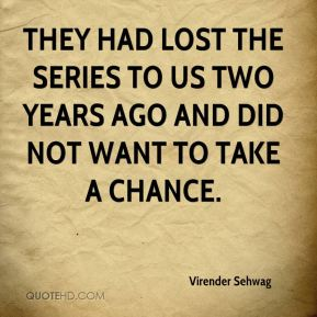 Virender Sehwag  - They had lost the series to us two years ago and did not want to take a chance.