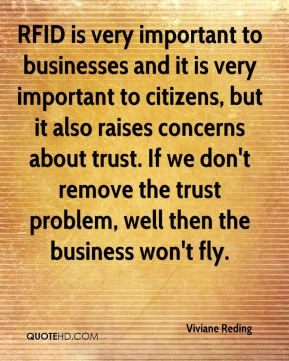 Viviane Reding  - RFID is very important to businesses and it is very important to citizens, but it also raises concerns about trust. If we don't remove the trust problem, well then the business won't fly.