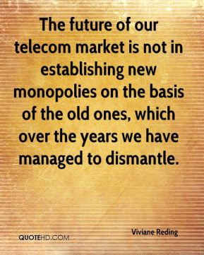 Viviane Reding  - The future of our telecom market is not in establishing new monopolies on the basis of the old ones, which over the years we have managed to dismantle.