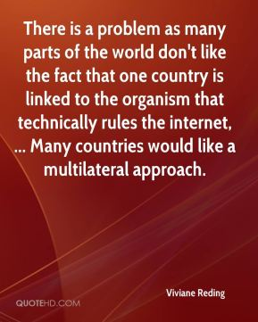 There is a problem as many parts of the world don't like the fact that one country is linked to the organism that technically rules the internet, ... Many countries would like a multilateral approach.