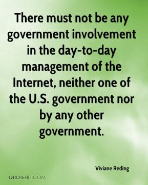 Viviane Reding  - There must not be any government involvement in the day-to-day management of the Internet, neither one of the U.S. government nor by any other government.
