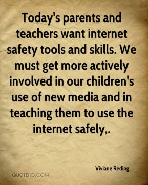 Viviane Reding  - Today's parents and teachers want internet safety tools and skills. We must get more actively involved in our children's use of new media and in teaching them to use the internet safely.