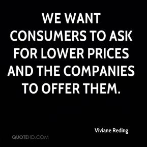 We want consumers to ask for lower prices and the companies to offer them.