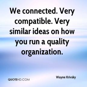 Wayne Krivsky  - We connected. Very compatible. Very similar ideas on how you run a quality organization.