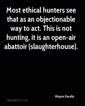 Wayne Pacelle  - Most ethical hunters see that as an objectionable way to act. This is not hunting, it is an open-air abattoir (slaughterhouse).
