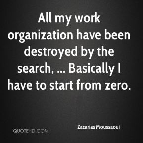 All my work organization have been destroyed by the search, ... Basically I have to start from zero.