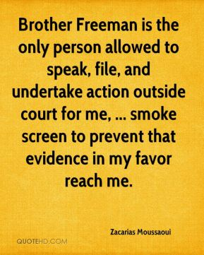 Brother Freeman is the only person allowed to speak, file, and undertake action outside court for me, ... smoke screen to prevent that evidence in my favor reach me.