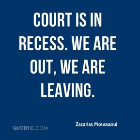 Zacarias Moussaoui  - Court is in recess. We are out, we are leaving.