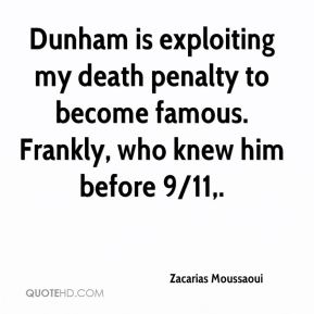 Dunham is exploiting my death penalty to become famous. Frankly, who knew him before 9/11.