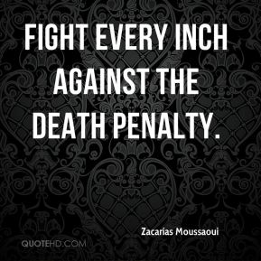 fight every inch against the death penalty.