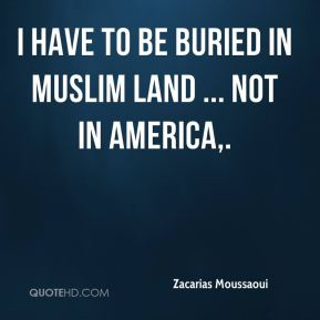 I have to be buried in Muslim land ... not in America.