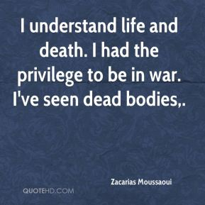 I understand life and death. I had the privilege to be in war. I've seen dead bodies.