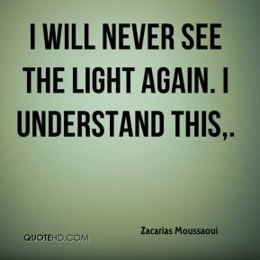 Zacarias Moussaoui  - I will never see the light again. I understand this.