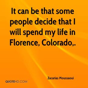 It can be that some people decide that I will spend my life in Florence, Colorado.