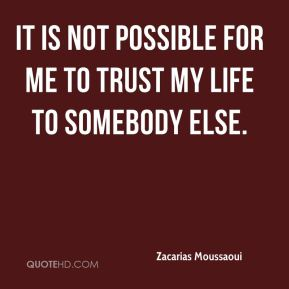 It is not possible for me to trust my life to somebody else.