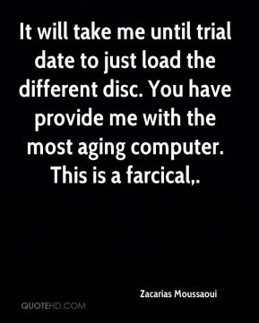 It will take me until trial date to just load the different disc. You have provide me with the most aging computer. This is a farcical.