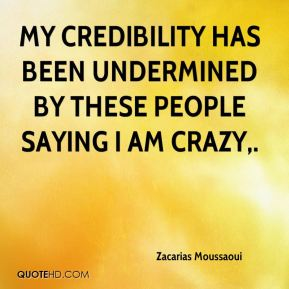 My credibility has been undermined by these people saying I am crazy.