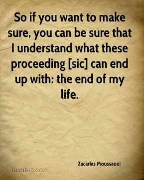 So if you want to make sure, you can be sure that I understand what these proceeding [sic] can end up with: the end of my life.