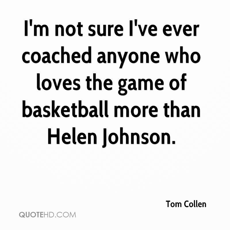 I'm not sure I've ever coached anyone who loves the game of basketball more than Helen Johnson.