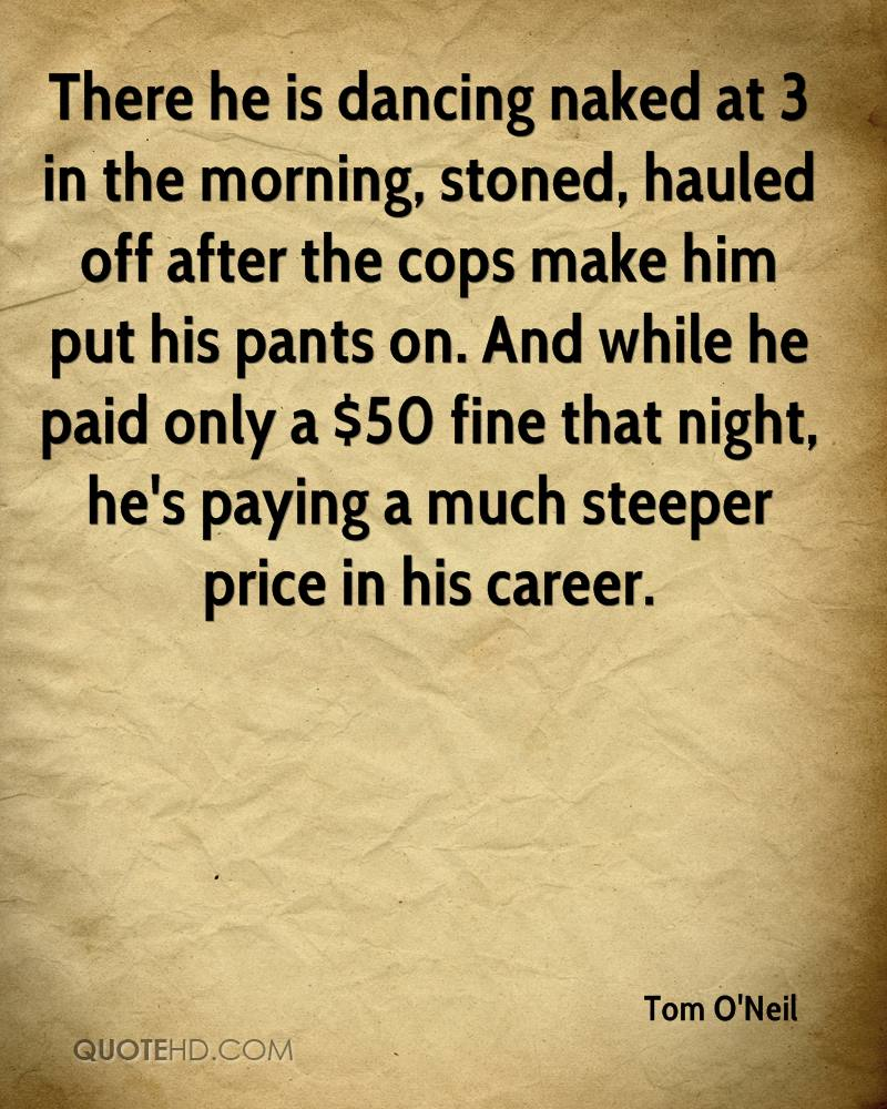 There he is dancing naked at 3 in the morning, stoned, hauled off after the cops make him put his pants on. And while he paid only a $50 fine that night, he's paying a much steeper price in his career.