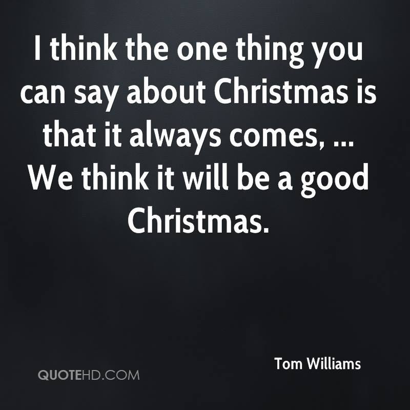 I think the one thing you can say about Christmas is that it always comes, ... We think it will be a good Christmas.