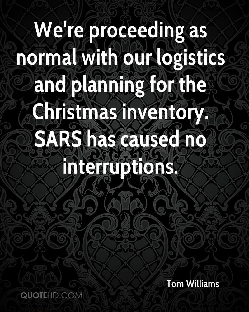 We're proceeding as normal with our logistics and planning for the Christmas inventory. SARS has caused no interruptions.