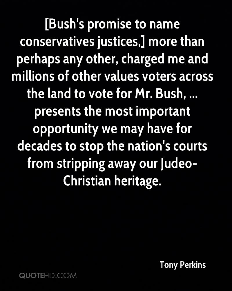 [Bush's promise to name conservatives justices,] more than perhaps any other, charged me and millions of other values voters across the land to vote for Mr. Bush, ... presents the most important opportunity we may have for decades to stop the nation's courts from stripping away our Judeo- Christian heritage.