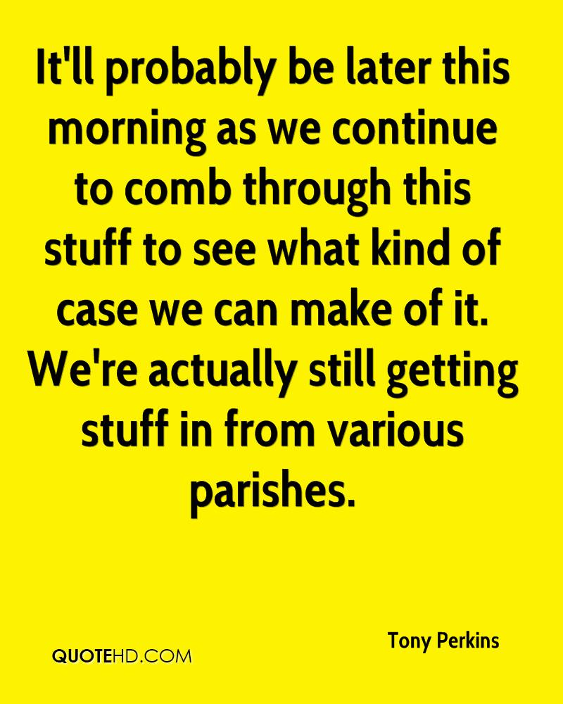 It'll probably be later this morning as we continue to comb through this stuff to see what kind of case we can make of it. We're actually still getting stuff in from various parishes.