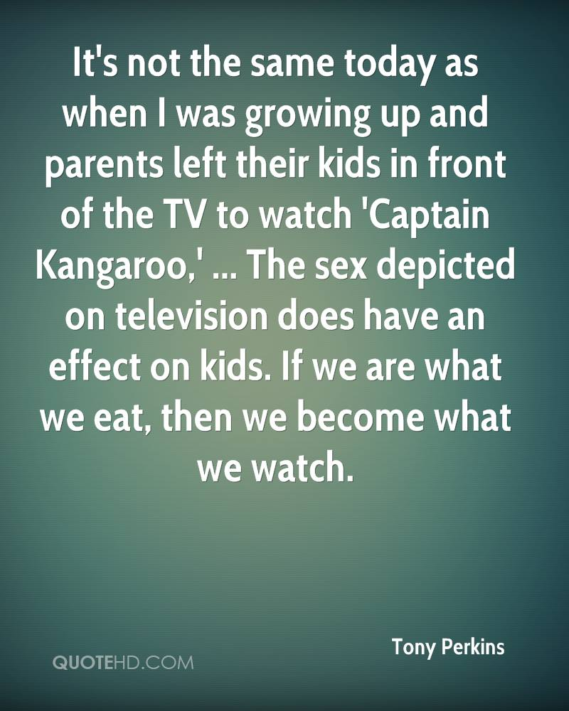 It's not the same today as when I was growing up and parents left their kids in front of the TV to watch 'Captain Kangaroo,' ... The sex depicted on television does have an effect on kids. If we are what we eat, then we become what we watch.