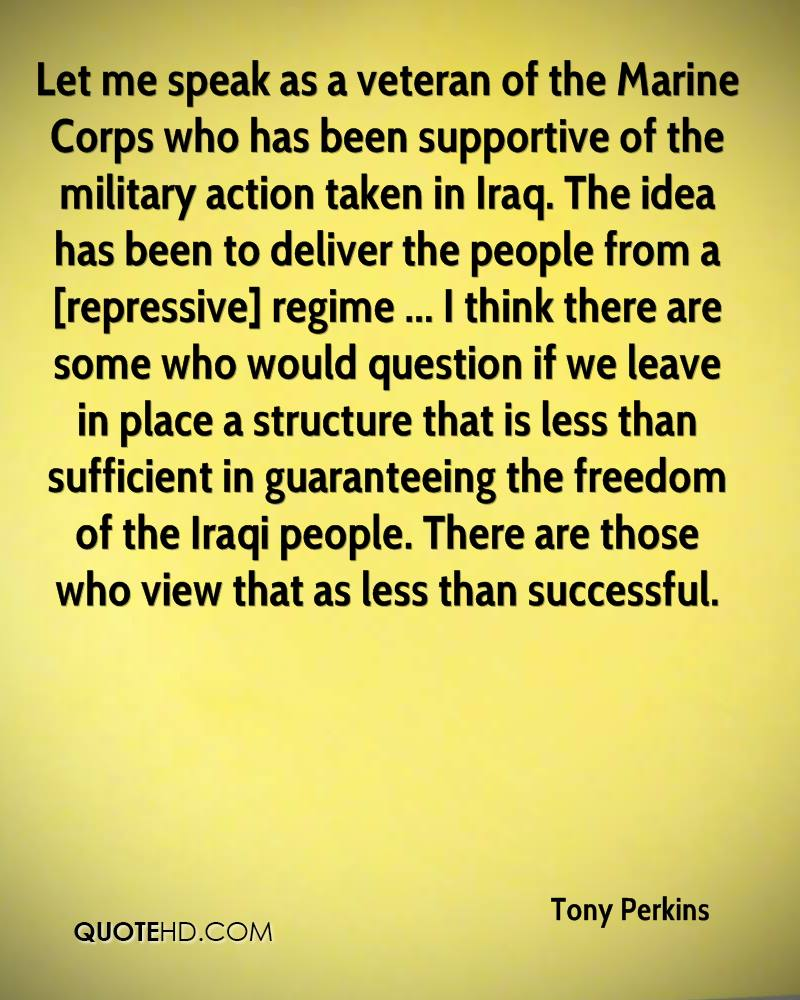 Let me speak as a veteran of the Marine Corps who has been supportive of the military action taken in Iraq. The idea has been to deliver the people from a [repressive] regime ... I think there are some who would question if we leave in place a structure that is less than sufficient in guaranteeing the freedom of the Iraqi people. There are those who view that as less than successful.