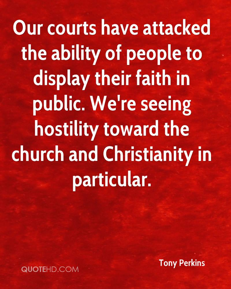 Our courts have attacked the ability of people to display their faith in public. We're seeing hostility toward the church and Christianity in particular.