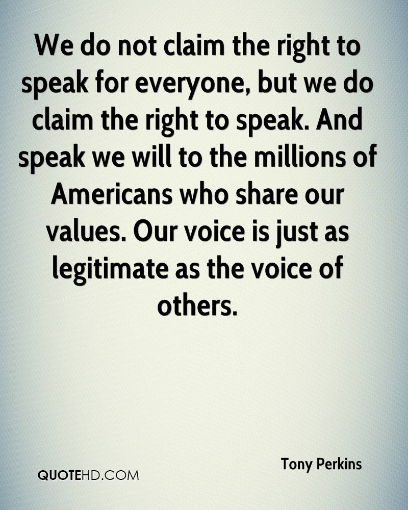 We do not claim the right to speak for everyone, but we do claim the right to speak. And speak we will to the millions of Americans who share our values. Our voice is just as legitimate as the voice of others.