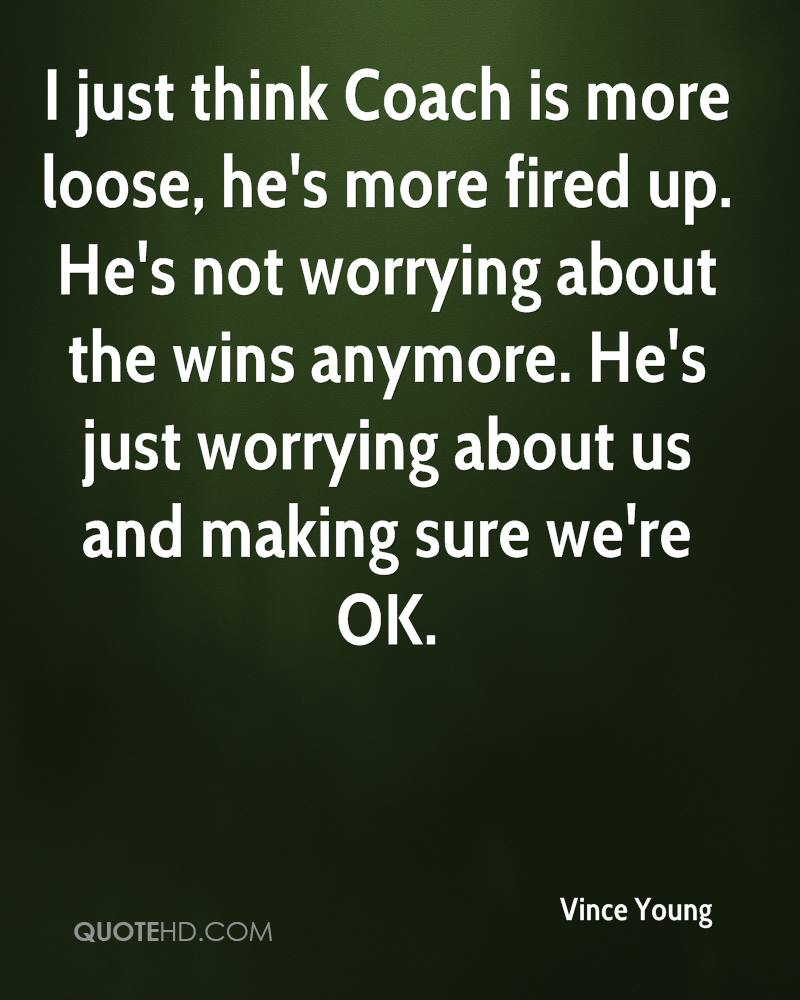 I just think Coach is more loose, he's more fired up. He's not worrying about the wins anymore. He's just worrying about us and making sure we're OK.
