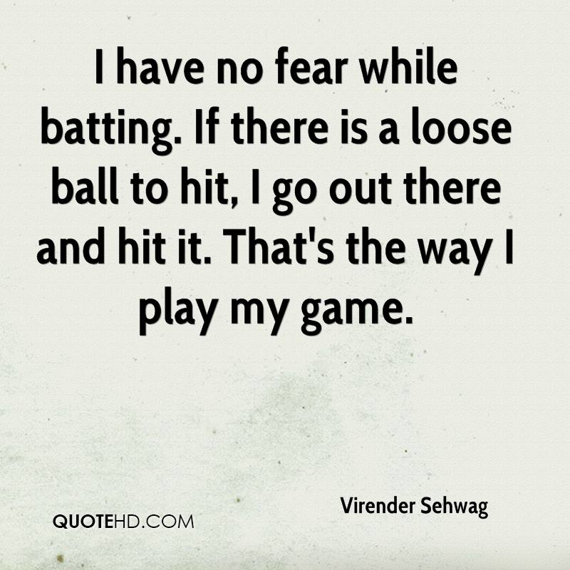 I have no fear while batting. If there is a loose ball to hit, I go out there and hit it. That's the way I play my game.