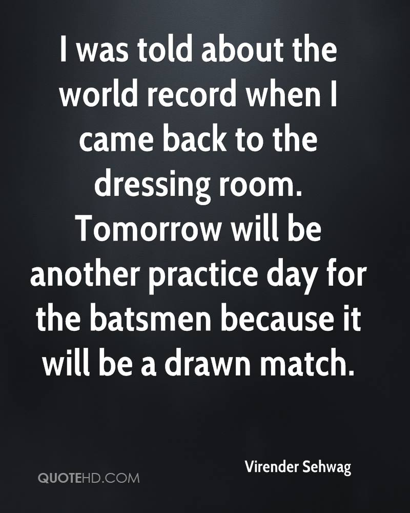 I was told about the world record when I came back to the dressing room. Tomorrow will be another practice day for the batsmen because it will be a drawn match.
