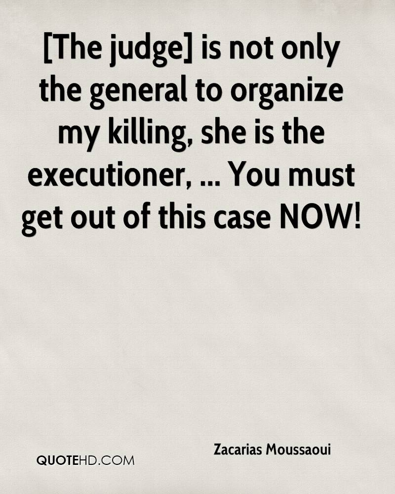 [The judge] is not only the general to organize my killing, she is the executioner, ... You must get out of this case NOW!